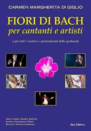 Fiori di Bach per cantanti e artisti. Manuale di floriterapia per gli artisti e i professionisti dello spettacolo (Strategie per il successo)
