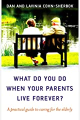 What Do You Do When Your Parents Live Forever?: A practical guide to caring for the elderly Kindle Edition
