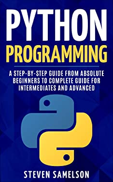 Python Programming: A Step-by-Step Guide From Absolute Beginners to Complete Guide for Intermediates and Advanced