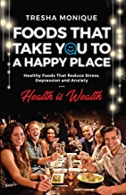 Foods That Take You To A Happy Place: Healthy Foods That Reduce Stress, Depression and Anxiety (Health Is Wealth Book 1)