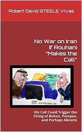 """No War on Iran If Rouhani """"Makes the Call"""": His Call Could Trigger the Firing of Bolton, Pompeo, and Perhaps Abrams (Trump Revolution Book 36)"""