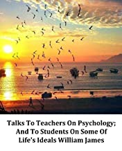 Illustrated Talks To Teachers On Psychology; And To Students On Some Of Life's Ideals William James: Recommended English Classic Novels (English Edition)