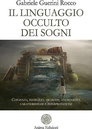 Il linguaggio occulto dei sogni: Coscienza, inconscio, archetipi, sincronicità, caratteristiche e interpretazione