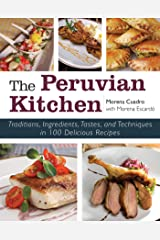 The Peruvian Kitchen: Traditions, Ingredients, Tastes, and Techniques in 100 Delicious Recipes Kindle Edition