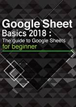 Google Sheets Basics 2018: The quick guide to Google Sheets [Unofficial].Use formats, functions, formulas, pivot tables, graphs, and many other functions conveniently! (English Edition)