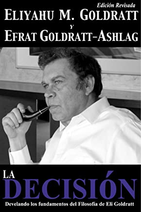 La Decisión: Develando los fundamentos del Filosofía de Eli Goldratt (Goldratt Collection nº 5) (Spanish Edition)