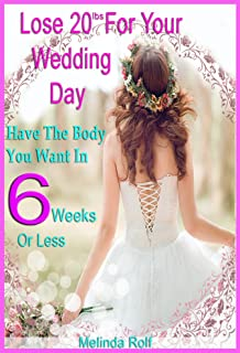 Lose 20Lbs. By Your Wedding Day: Have the Body You Want in 6 Weeks or Less.: The Diet and Detox Weight Loss Guide for the Bride to Be (The Home Life Series Book 24)
