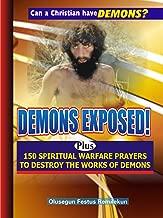 DEMONS EXPOSED!: Plus 150 SPIRITUAL WARFARE PRAYERS TO DESTROY THE WORKS OF DEMONS