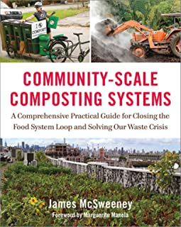 Community-Scale Composting Systems: A Comprehensive Practical Guide for Closing the Food System Loop and Solving Our Waste...