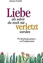 Liebe, als wärst du noch nie verletzt worden: Wie Beziehungen gelingen - ein Überli(e)bensbuch. (German Edition)