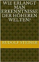 Wie erlangt man Erkenntnisse der höheren Welten? (Rudolf Steiner Gesamtausgabe 10) (German Edition)