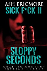Sloppy Seconds: Extreme Horror (Sick F*ck Book 2) Kindle Edition