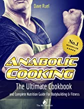 The Anabolic Cooking Cookbook: The Ultimate Cookbook And Complete Nutrition Guide For Bodybuilding & Fitness
