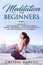 Meditation for Beginners: 4 BOOKS IN 1: Chakras for Beginners + Chakras Guide+ Reiki for Beginners + Reiki Healing - Discover How to Reduce stress and Anxiety, Sleep Better and Create Happiness.