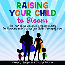 Raising Your Child to Bloom: The Truth About Discipline, Compassionately End Tantrums and Cultivate Your Child's Developin...