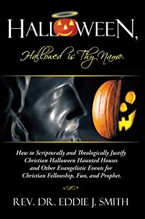 Halloween, Hallowed Is Thy Name: How to Scripturally and Theologically Justify Christian Halloween Haunted Houses and Other Evangelistic Events for Christian Fellowship, Fun, and Prophet.