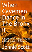 When Cavemen Dance In The Bronx II: A Date With A Beast And A Dance With A Demon