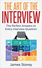 Interview: The Art of the Interview: The Perfect Answers to Every Interview Question (Interview Questions and Answers, Int...