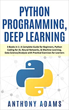Python Programming, Deep Learning: 3 Books in 1: A Complete Guide for Beginners, Python Coding for AI, Neural Networks, & Machine Learning, Data Science/Analysis with Practical Exercises for Learners