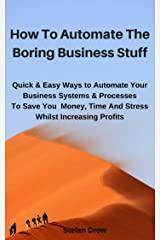 How To Automate The Boring Business Stuff: Quick & Easy Ways to Automate Your Business Systems & Processes To Save You Money, Time And Stress Whilst Increasing Profits Kindle Edition
