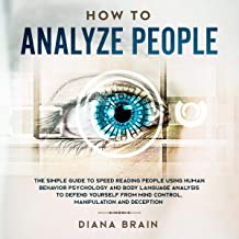 How to Analyze People: The Simple Guide to Speed Reading People Using Human Behavior Psychology and Body Language Analysis...