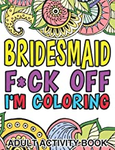 Bridesmaid F*ck Off I'm Coloring: Adult Activity Book: A Bridesmaid Gift For Weddings