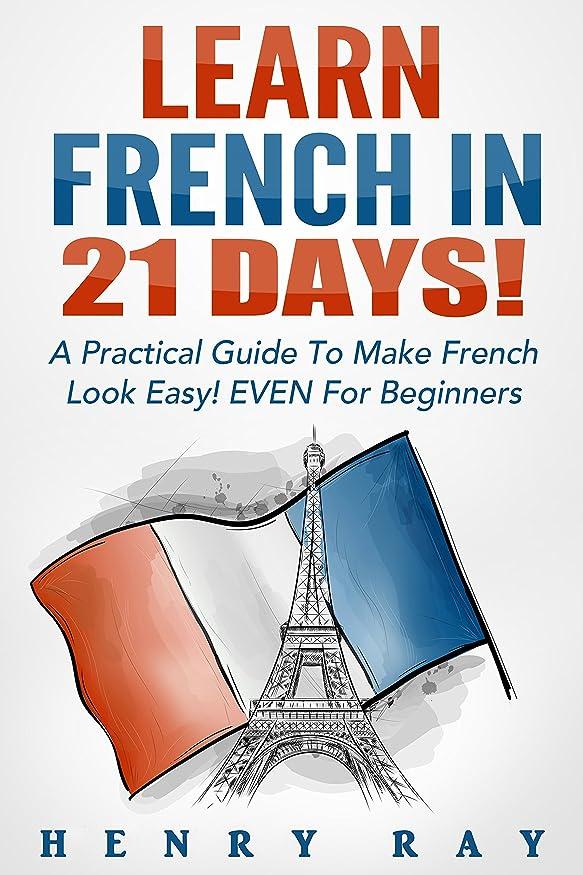 サイクル迷路ご飯French: Learn French In 21 DAYS! – A Practical Guide To Make French Look Easy! EVEN For Beginners (French, Spanish, German, Italian) (English Edition)