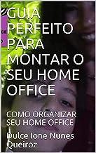 GUIA PERFEITO PARA MONTAR O SEU HOME OFFICE: COMO ORGANIZAR SEU HOME OFFICE (O QUE É HOME OFFICE Livro 1)