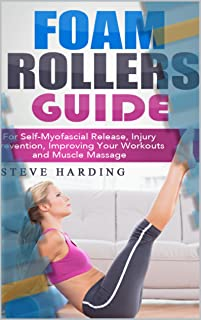 Foam Rollers Guide: For Self-Myofascial Release, Injury Prevention, Improving Your Workouts and Muscle Massage.