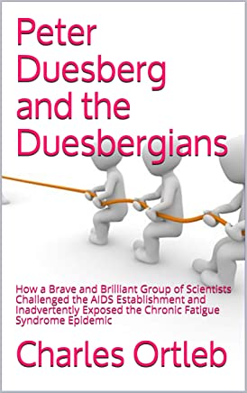 Peter Duesberg and the Duesbergians: How a Brave and Brilliant Group of Scientists Challenged the AIDS Establishment  and Inadvertently Exposed the Chronic Fatigue Syndrome Epidemic (English Edition)