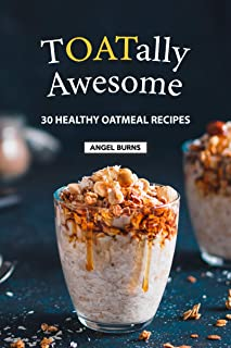 TOATally Awesome: 30 Healthy Oatmeal Recipes