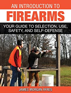 An Introduction to Firearms: Your Guide to Selection, Use, Safety, and Self-Defense