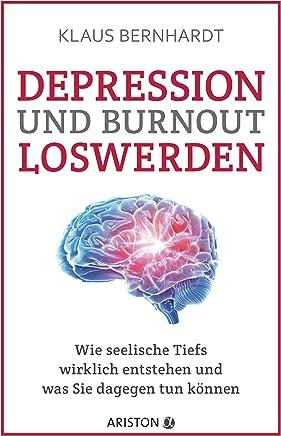 Depression und Burnout loswerden Wie seelische Tiefs wirklich entstehen und was Sie dagegen tun können by Klaus Bernhardt