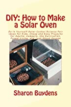 DIY: How to Make a Solar Oven: Do It Yourself Solar Cooker Science Fair Ideas for Kids, Cheap and Easy Projects for Adults, Campers, the Survivalist, Frugal Living, and Just About Anyone