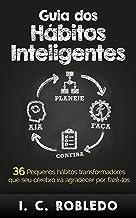 Guia dos Hábitos Inteligentes: 36 Pequenos hábitos transformadores que seu cérebro irá agradecer por fazê-los (Domine Sua ...