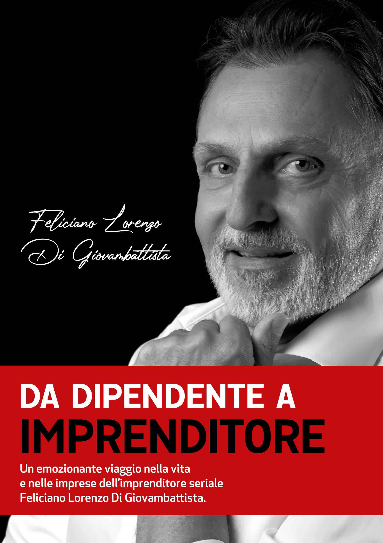 Da dipendente a imprenditore: Un emozionante viaggio nella vita e nelle imprese dell'imprenditore seriale Feliciano Lorenzo Di Giovambattista (Italian Edition)