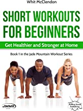 Short Workouts for Beginners: Get Healthier and Stronger at Home (Jade Mountain Workout Series Book 1)