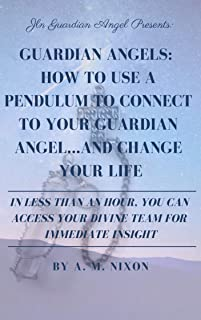 Guardian Angels: How to use a Pendulum to Connect to Your Guardian Angel... and Change Your Life: In less than an hour, you can access your divine team for immediate insight.