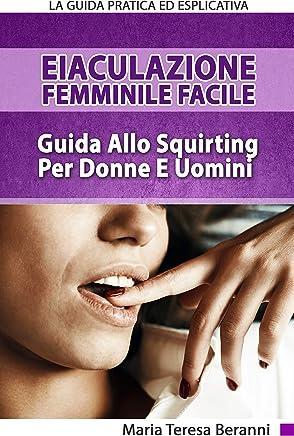 Eiaculazione Femminile Facile! Guida Pratica Ed Esplicita Allo Squirting Per Donne E Uomini: Eiaculazione Femminile e Squirting