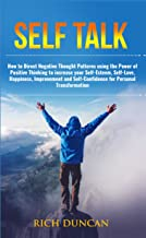 Self Talk: How to Direct Negative Thought Patterns using the Power of Positive Thinking to increase your Self-Esteem,Self-Love,Happiness, Improvement,and Self-Confidence for Personal Transformation