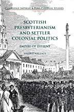 Scottish Presbyterianism and Settler Colonial Politics: Empire of Dissent (Cambridge Imperial and Post-Colonial Studies Series)