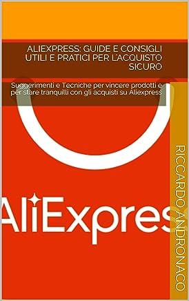 Aliexpress: Guide e Consigli Utili e Pratici per lAcquisto Sicuro: Suggerimenti e Tecniche per vincere prodotti e per stare tranquilli con gli acquisti su Aliexpress