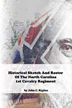 Historical Sketch And Roster Of The North Carolina 1st Cavalry Regiment (North Carolina Regimental History Series Book 69) (English Edition)