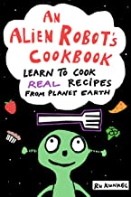 An Alien Robot's Cookbook: Learn to Cook Real Recipes from Planet Earth
