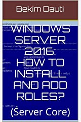 Windows Server 2016: How to install and add roles?: (Server Core) (From installation to setting up your server Book 3) Kindle Edition