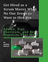 Get Hired as a Scrum Master When No One Seems to Want to Hire You:: Advice, Tips, Shortcuts, and Best Practices That Work (English Edition)
