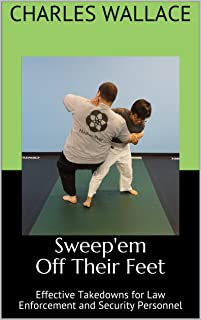 Sweep'em Off Their Feet: Effective Takedowns for Law Enforcement and Security Personnel (Seminar Manuals Book 5)