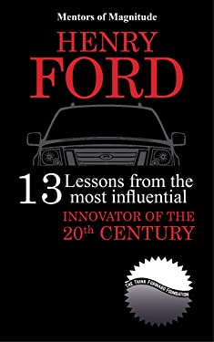 HENRY FORD: 13 Lessons from the Most Influential Innovator of the 20th Century (The Mentors of Magnitude Book 25)