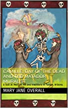 CAMILLE, DAY of the DEAD and the MATADOR MURALIST : a look at Mexican Art and traditions in Tucson, Arizona.
