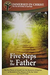 Five Steps to the Father: The Five Phases of Growth Into the Mysteries of Baptism as Revealed in Five Phrases of the Our Father (Immersed in Christ) Paperback